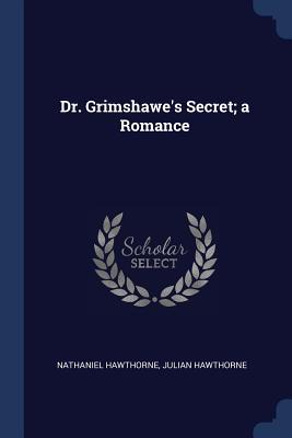 Dr. Grimshawe's Secret; A Romance - Hawthorne, Nathaniel, and Hawthorne, Julian