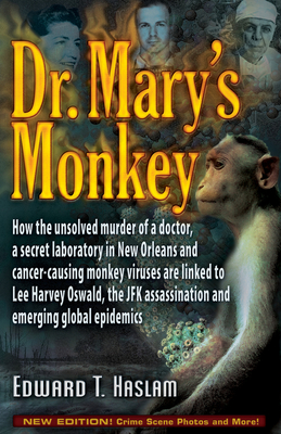Dr. Mary's Monkey: How the Unsolved Murder of a Doctor, a Secret Laboratory in New Orleans and Cancer-Causing Monkey Viruses Are Linked to Lee Harvey Oswald, the JFK Assassination and Emerging Global Epidemics - Haslam, Edward T, and Marrs, Jim (Foreword by)