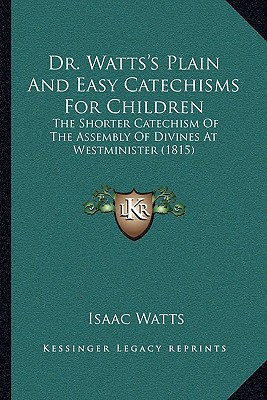 Dr. Watts's Plain and Easy Catechisms for Children: The Shorter Catechism of the Assembly of Divines at Westminister (1815) - Watts, Isaac