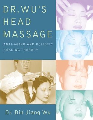 Dr. Wu's Head Massage: Anti-Aging and Holistic Healing Therapy - Wu, Bin Jiang