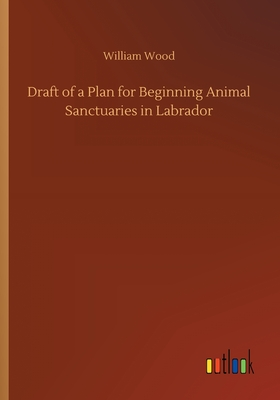 Draft of a Plan for Beginning Animal Sanctuaries in Labrador - Wood, William