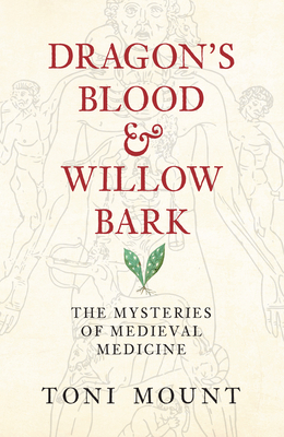 Dragon's Blood & Willow Bark: The Mysteries of Medieval Medicine - Mount, Toni