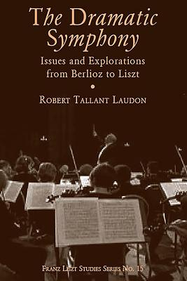 Dramatic Symphony: Issues and Explorations from Berlioz to Liszt - Laudon, Robert Tallant