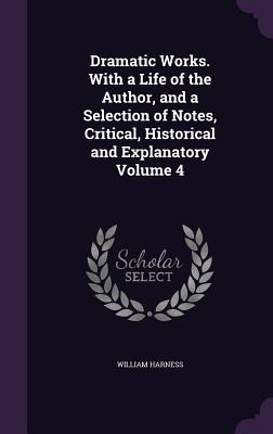Dramatic Works. with a Life of the Author, and a Selection of Notes, Critical, Historical and Explanatory Volume 4 - Harness, William