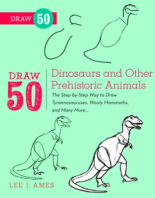 Draw 50 Dinosaurs and Other Prehistoric Animals: The Step-By-Step Way to Draw Tyrannosauruses, Woolly Mammoths, and Many More... - Ames, Lee J