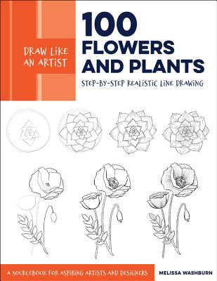 Draw Like an Artist: 100 Flowers and Plants: Step-By-Step Realistic Line Drawing * a Sourcebook for Aspiring Artists and Designers - Washburn, Melissa