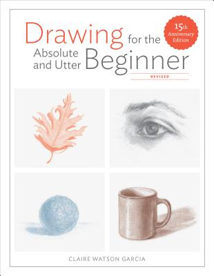 Drawing for the Absolute and Utter Beginner, Revised: 15th Anniversary Edition - Garcia, Claire Watson