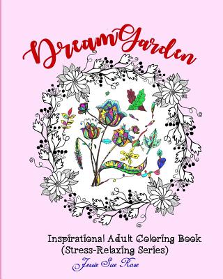 Dream Garden: Inspirational Adult Coloring Book (Stress-Relaxing Series): 40 Unique and Beautiful Flower Patterns with Positive Thinking Quotes to Color - Rose, Jessie Sue