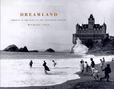 Dreamland: America at the Dawn of the Twentieth Century - Lesy, Michael, PH.D.