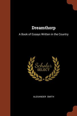 Dreamthorp: A Book of Essays Written in the Country - Smith, Alexander