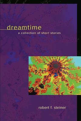 Dreamtime: A Collection of Short Stories - Steiner, Robert F