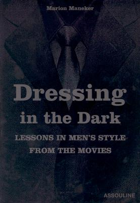 Dressing in the Dark: Lessons in Mens Style from the Movies - Maneker, Marion