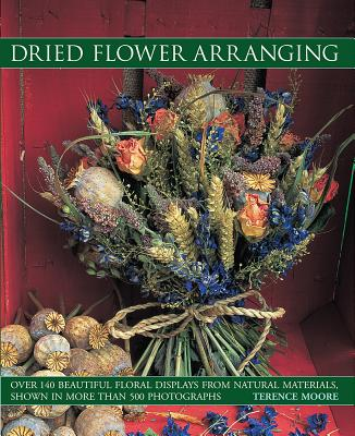 Dried Flower Arranging: Over 140 Beautiful Floral Displays from Natural Materials, Shown in More Than 500 Photographs - Moore, Terence