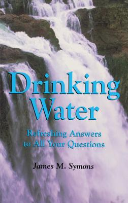 Drinking Water: Refreshing Answers to All Your Questions - Symons, James