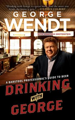 Drinking with George: A Barstool Professional's Guide to Beer - Wendt, George, and Grotenstein, Jonathan