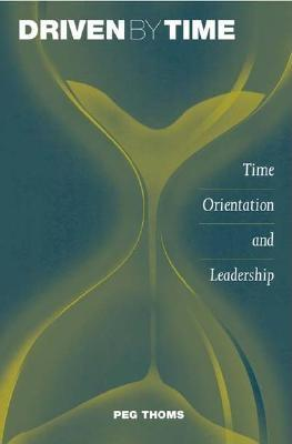Driven by Time: Time Orientation and Leadership - Thoms, Peg