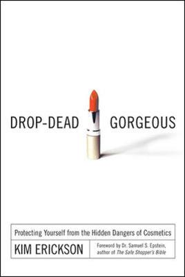 Drop-Dead Gorgeous: Protecting Yourself from the Hidden Dangers of Cosmetics - Erickson, Kim