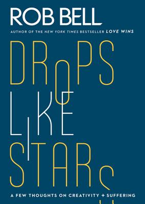 Drops Like Stars: A Few Thoughts on Creativity and Suffering - Bell, Rob