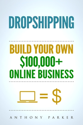 Dropshipping: How To Make Money Online & Build Your Own $100,000+ Dropshipping Online Business, Ecommerce, E-Commerce, Shopify, Passive Income - Parker, Anthony
