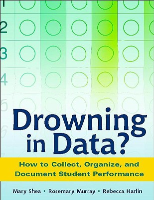 Drowning in Data?: How to Collect, Organize, and Document Student Performance - Shea, Mary, and Murray, Rosemary, and Harlin, Rebecca