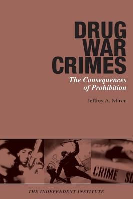 Drug War Crimes: The Consequences of Prohibition - Miron, Jeffrey A