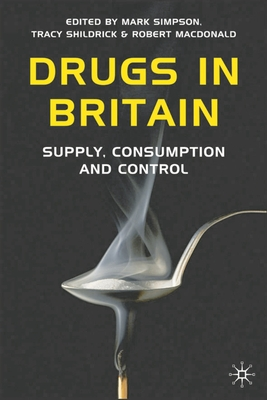 Drugs in Britain: Supply, Consumption and Control - Simpson, Mark, Dr. (Editor), and Shildrick, Tracy (Editor), and MacDonald, Robert (Editor)