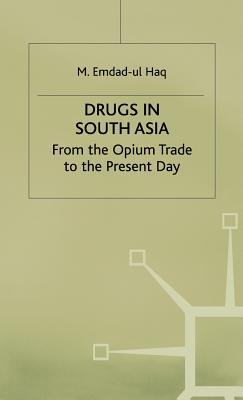 Drugs in South Asia: From the Opium Trade to the Present Day - Haq, M.Emdad Ul