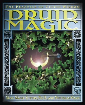 Druid Magic: The Practice of Celtic Wisdom - Sutton, Maya Magee, and Mann, Nicholas R