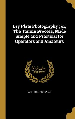 Dry Plate Photography; Or, the Tannin Process, Made Simple and Practical for Operators and Amateurs - Towler, John 1811-1886