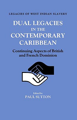 Dual Legacies in the Contemporary Caribbean: Continuing Aspects of British and French Dominion - Sutton, Paul