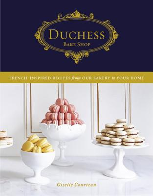 Duchess Bake Shop: French-Inspired Recipes from Our Bakery to Your Home - Courteau, Giselle