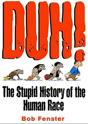 Duh!: The Stupid History of the Human Race - Fenster, Bob