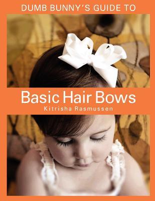 Dumb Bunny's Guide to Basic Hair Bows - Rasmussen, Kitrisha