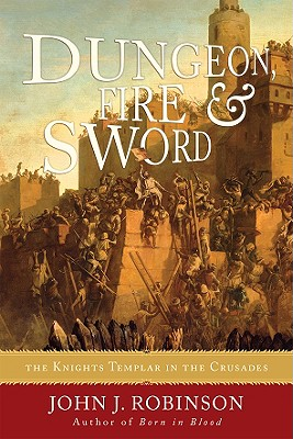Dungeon, Fire and Sword: The Knights Templar in the Crusades - Robinson, John J