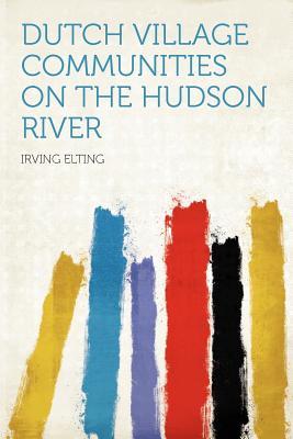 Dutch Village Communities on the Hudson River - Elting, Irving (Creator)