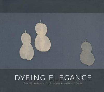 Dyeing Elegance: Asian Modernism and the Art of Kuboku and Hisako Takaku - Quintanilla, Sonya Rhie