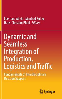 Dynamic and Seamless Integration of Production, Logistics and Traffic 2016: Fundamentals of Interdisciplinary Decision Support - Abele, Eberhard (Editor), and Boltze, Manfred (Editor), and Pfohl, Hans-Christian (Editor)