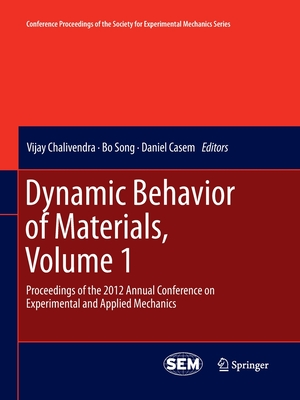 Dynamic Behavior of Materials, Volume 1: Proceedings of the 2012 Annual Conference on Experimental and Applied Mechanics - Chalivendra, Vijay (Editor), and Song, Bo (Editor), and Casem, Daniel (Editor)