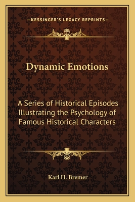 Dynamic Emotions: A Series of Historical Episodes Illustrating the Psychology of Famous Historical Characters - Bremer, Karl H
