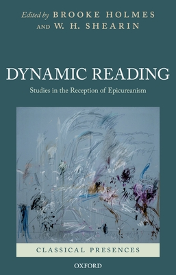 Dynamic Reading: Studies in the Reception of Epicureanism - Holmes, Brooke (Editor)