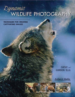 Dynamic Wildlife Photography: Techniques for Creating Captivating Images - Illg, Cathy, and Illg, Gordon