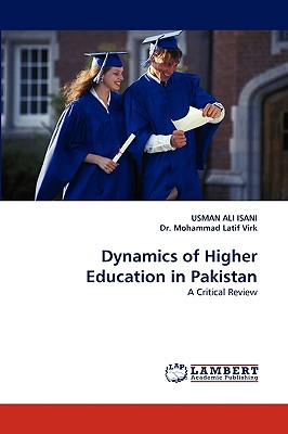 Dynamics of Higher Education in Pakistan - Isani, Usman Ali, and Virk, Mohammad Latif, Dr.
