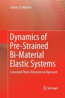 Dynamics of Pre-Strained Bi-Material Elastic Systems: Linearized Three-Dimensional Approach - Akbarov, Surkay D