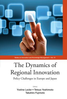 Dynamics of Regional Innovation, The: Policy Challenges in Europe and Japan - Lecler, Yveline (Editor), and Yoshimoto, Tetsuo (Editor), and Fujimoto, Takahiro (Editor)