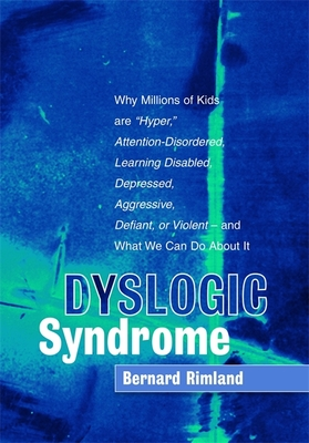 """Dyslogic Syndrome: Why Millions of Kids Are """"hyper,"""" Attention-Disordered, Learning Disabled, Depressed, Aggressive, Defiant, or Violent - And What We Can Do about It - Rimland, Bernard, Ph.D."""