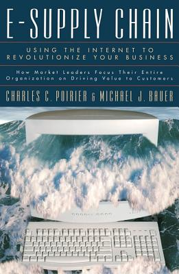 E-Supply Chain: Using the Internet to Revoltionize Your Business: How Market Leaders Focus Their Entire Organization to Driving Value to Customers - Poirier, Charles C, and Bauer, Michael J
