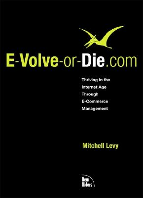 E-Volve-Or-Die.com: Thriving in the Internet Age Through E-Commerce Management - Levy, Mitchell, and Silton, Michael A (Foreword by), and Naumann, Alan (Foreword by)