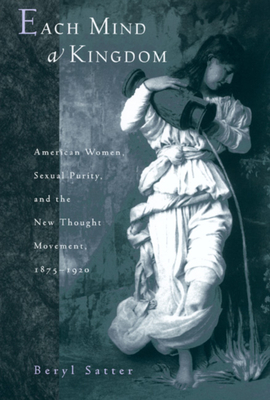 Each Mind a Kingdom: American Women, Sexual Purity, and the New Thought Movement, 1875-1920 - Satter, Beryl, Professor