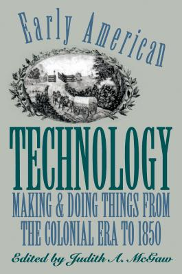 Early American Technology: Making and Doing Things from the Colonial Era to 1850 - McGaw, Judith a (Editor)