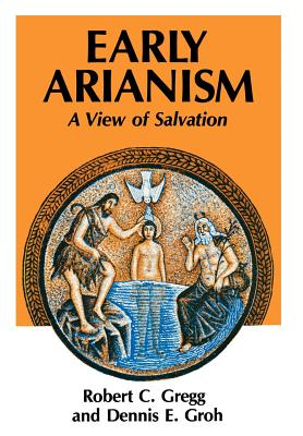 Early Arianism: A View of Salvation - Gregg, Robert C., and Groh, Dennis